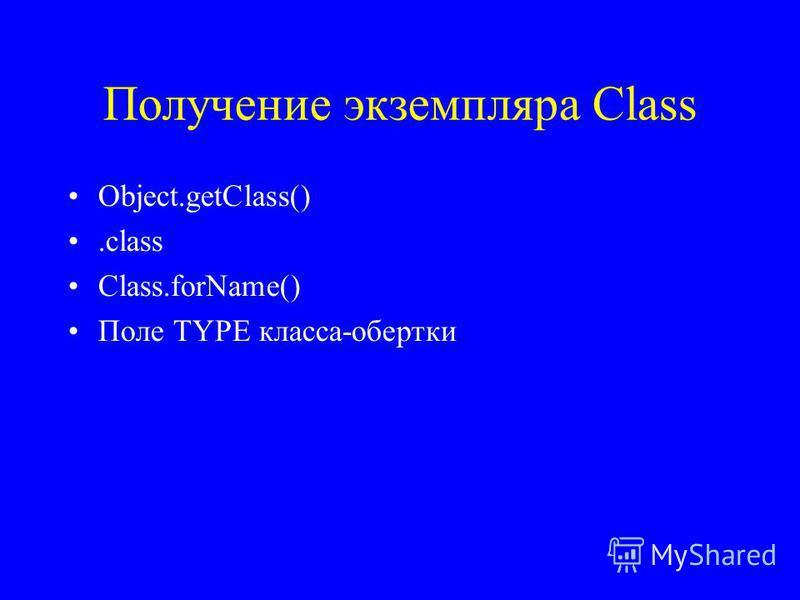 Получение экземпляра Class Object.getClass().class Class.forName() Поле TYPE класса-обертки