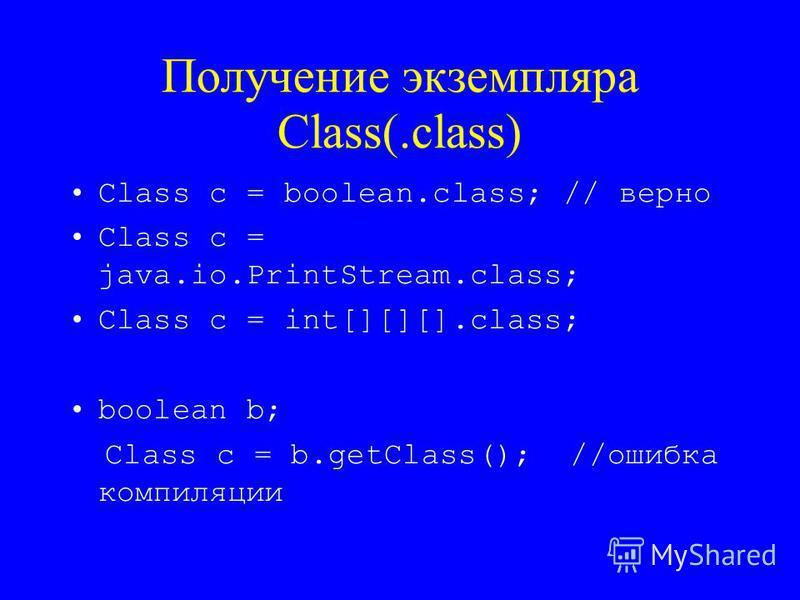 Получение экземпляра Class(.class) Class c = boolean.class; // верно Class c = java.io.PrintStream.class; Class c = int[][][].class; boolean b; Class c = b.getClass(); //ошибка компиляции