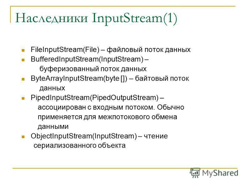 Наследники InputStream(1) FileInputStream(File) – файловый поток данных BufferedInputStream(InputStream) – буферизованный поток данных ByteArrayInputStream(byte []) – байтовый поток данных PipedInputStream(PipedOutputStream) – ассоциирован с входным