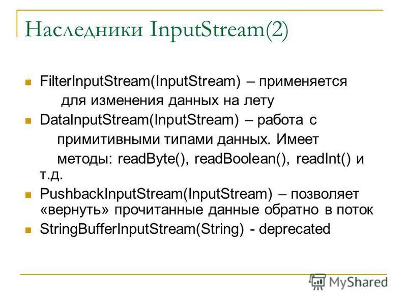 Наследники InputStream(2) FilterInputStream(InputStream) – применяется для изменения данных на лету DataInputStream(InputStream) – работа с примитивными типами данных. Имеет методы: readByte(), readBoolean(), readInt() и т.д. PushbackInputStream(Inpu