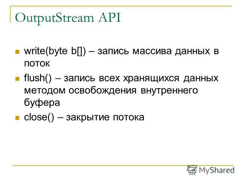 OutputStream API write(byte b[]) – запись массива данных в поток flush() – запись всех хранящихся данных методом освобождения внутреннего буфера close() – закрытие потока