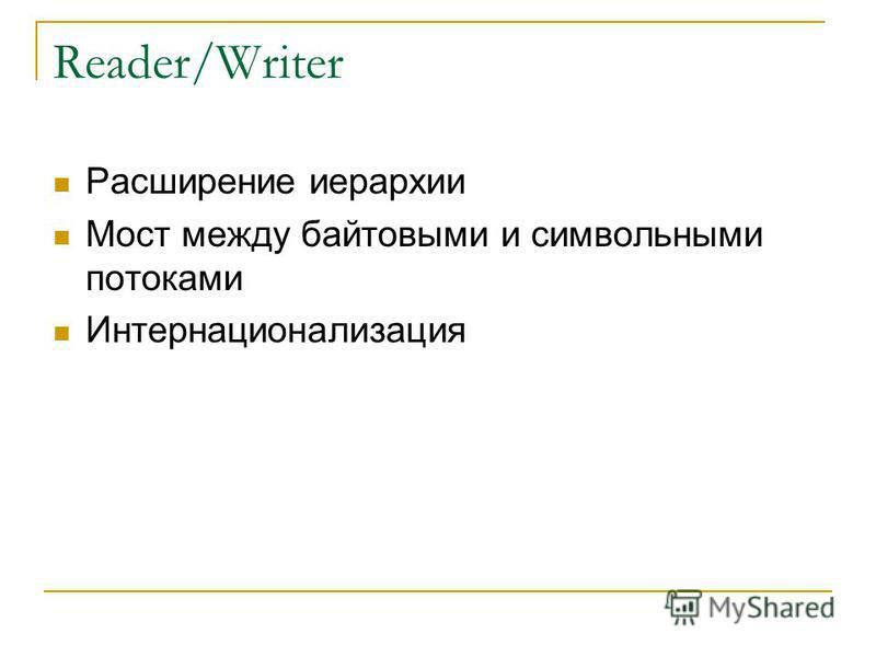Reader/Writer Расширение иерархии Мост между байтовыми и символьными потоками Интернационализация