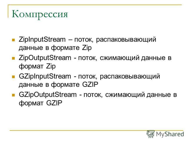 Компрессия ZipInputStream – поток, распаковывающий данные в формате Zip ZipOutputStream - поток, сжимающий данные в формат Zip GZipInputStream - поток, распаковывающий данные в формате GZIP GZipOutputStream - поток, сжимающий данные в формат GZIP