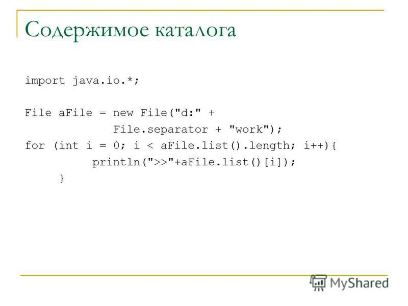 Содержимое каталога import java.io.*; File aFile = new File(d: + File.separator + work); for (int i = 0; i < aFile.list().length; i++){ println(>>+aFile.list()[i]); }