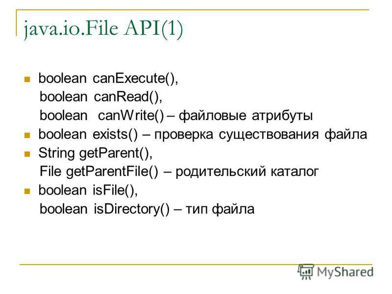 java.io.File API(1) boolean canExecute(), boolean canRead(), boolean canWrite() – файловые атрибуты boolean exists() – проверка существования файла String getParent(), File getParentFile() – родительский каталог boolean isFile(), boolean isDirectory(