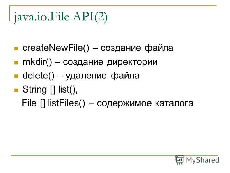 java.io.File API(2) createNewFile() – создание файла mkdir() – создание директории delete() – удаление файла String [] list(), File [] listFiles() – содержимое каталога