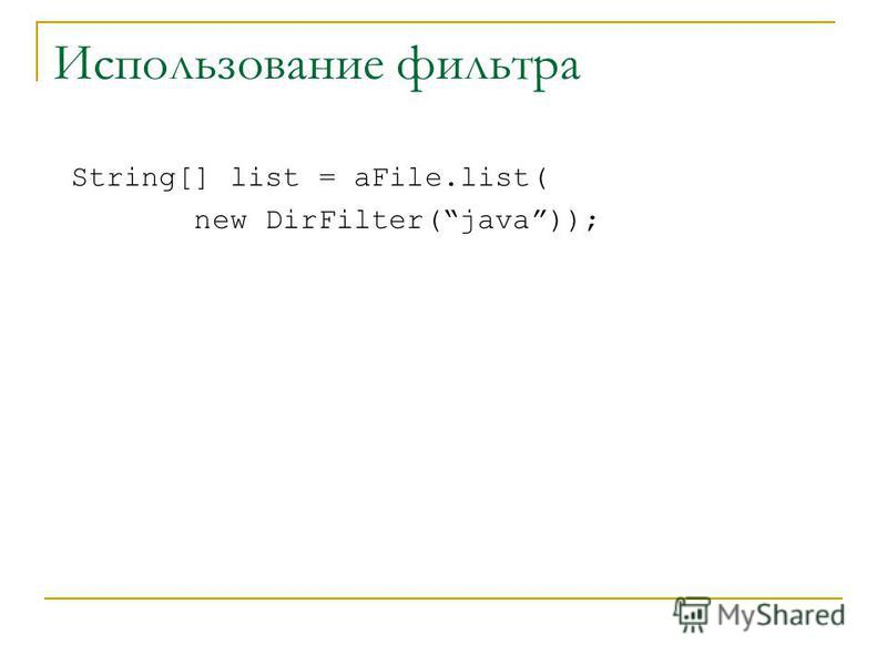 Использование фильтра String[] list = aFile.list( new DirFilter(java));