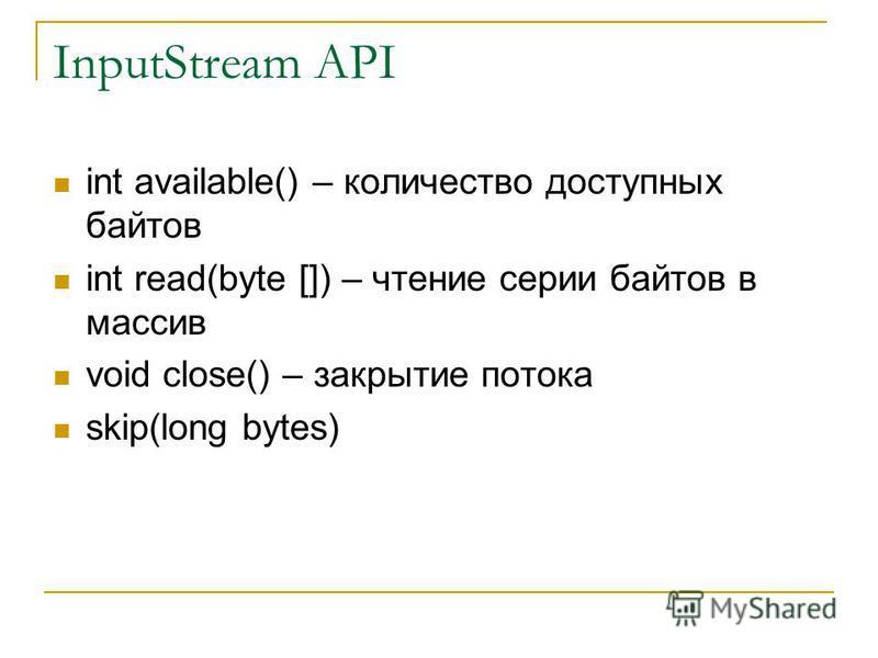 InputStream API int available() – количество доступных байтов int read(byte []) – чтение серии байтов в массив void close() – закрытие потока skip(long bytes)