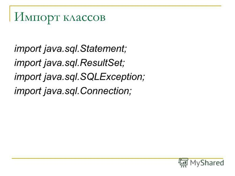 Импорт классов import java.sql.Statement; import java.sql.ResultSet; import java.sql.SQLException; import java.sql.Connection;