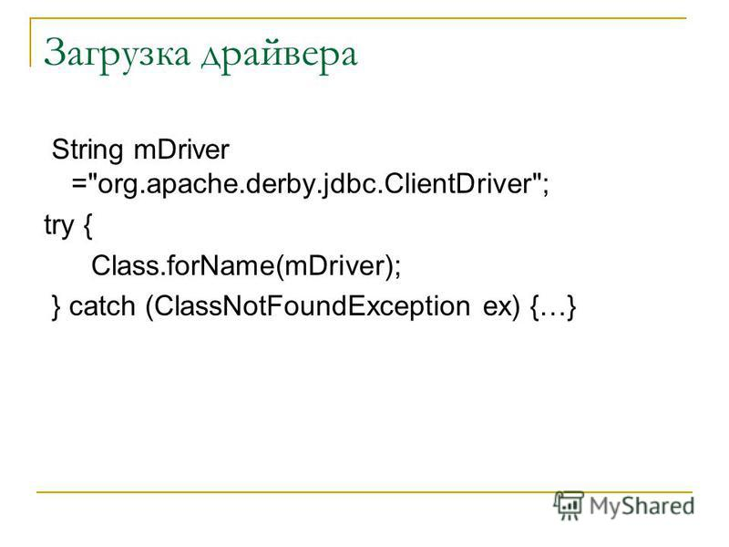 Загрузка драйвера String mDriver =org.apache.derby.jdbc.ClientDriver; try { Class.forName(mDriver); } catch (ClassNotFoundException ex) {…}