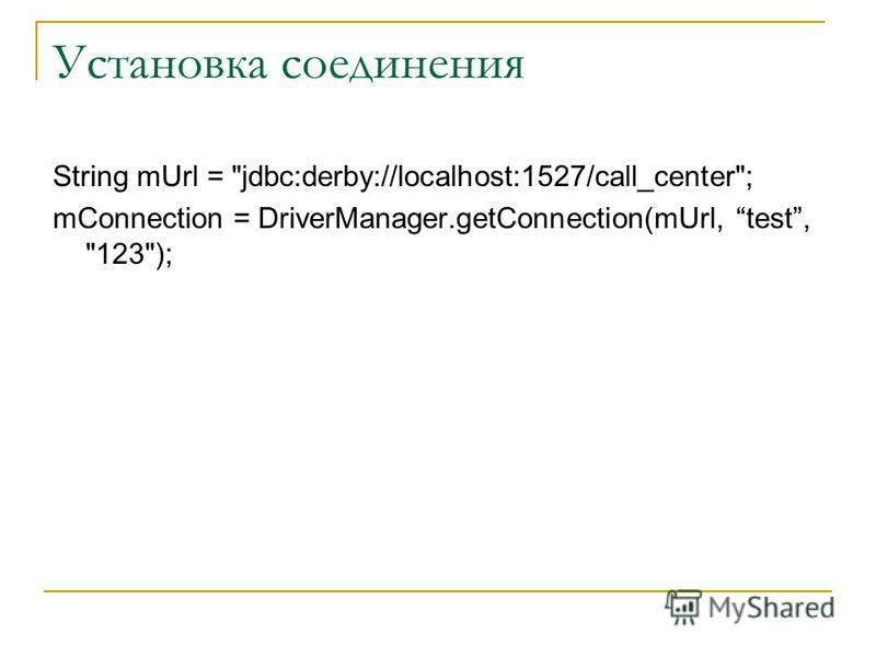 Установка соединения String mUrl = jdbc:derby://localhost:1527/call_center; mConnection = DriverManager.getConnection(mUrl, test, 123);