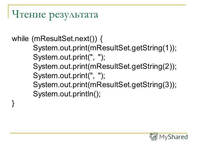 Чтение результата while (mResultSet.next()) { System.out.print(mResultSet.getString(1)); System.out.print(, ); System.out.print(mResultSet.getString(2)); System.out.print(, ); System.out.print(mResultSet.getString(3)); System.out.println(); }