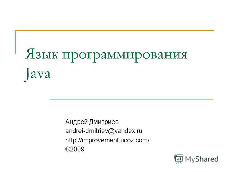 Язык программирования Java Андрей Дмитриев andrei-dmitriev@yandex.ru http://improvement.ucoz.com/ ©2009