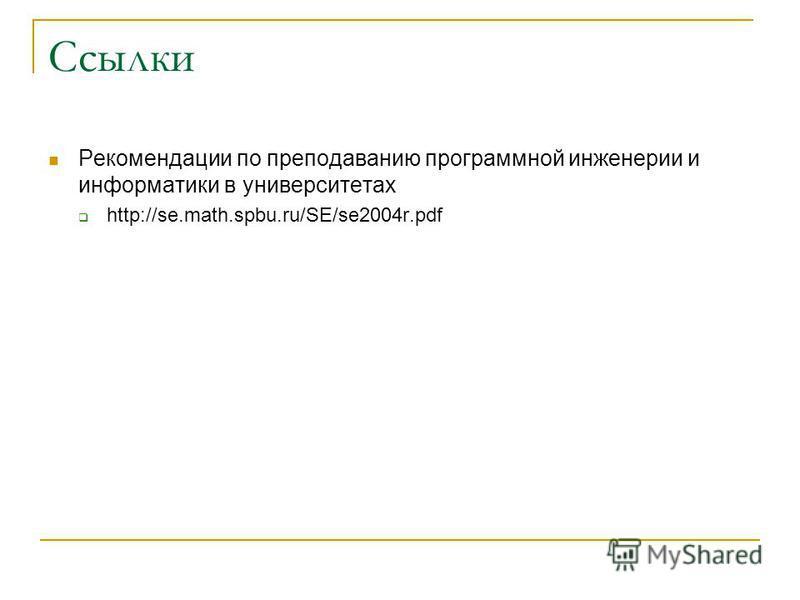 Ссылки Рекомендации по преподаванию программной инженерии и информатики в университетах http://se.math.spbu.ru/SE/se2004r.pdf