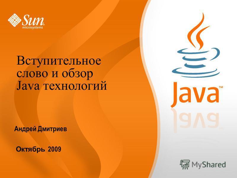 Андрей Дмитриев Октябрь 2009 Вступительное слово и обзор Java технологий
