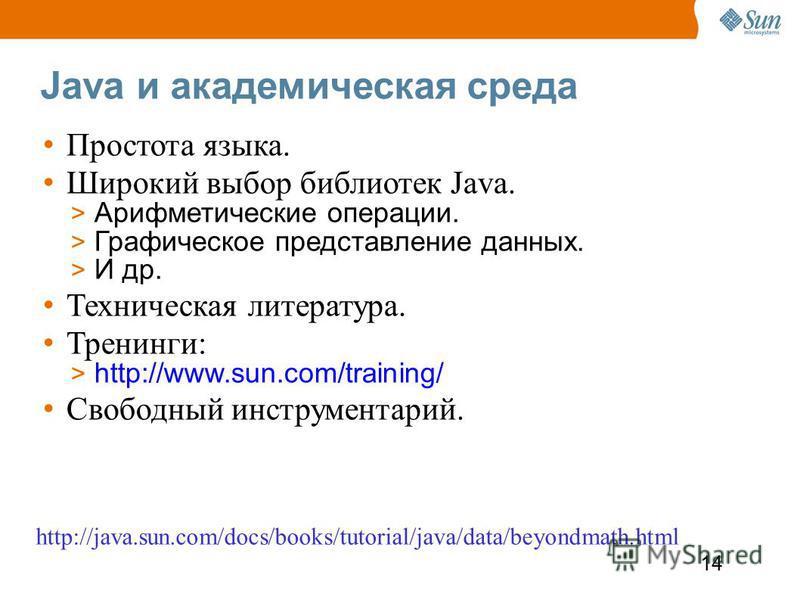14 Java и академическая среда Простота языка. Широкий выбор библиотек Java. > Арифметические операции. > Графическое представление данных. > И др. Техническая литература. Тренинги: > http://www.sun.com/training/ Свободный инструментарий. http://java.