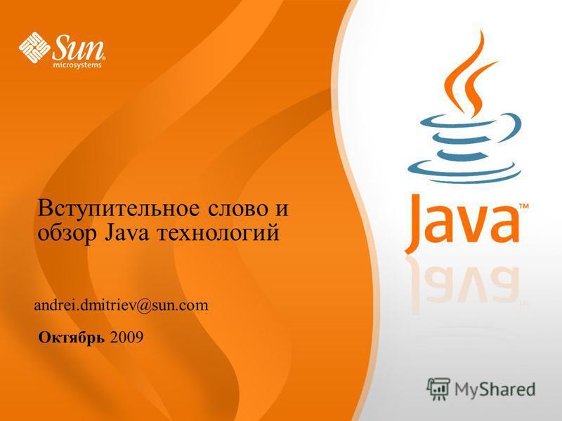 andrei.dmitriev@sun.com Октябрь 2009 Вступительное слово и обзор Java технологий