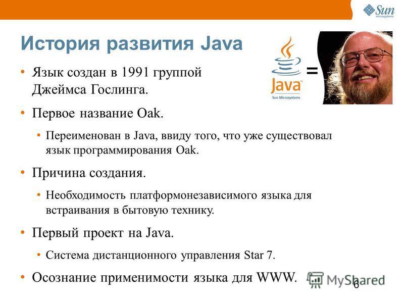 6 История развития Java Язык создан в 1991 группой Джеймса Гослинга. Первое название Oak. Переименован в Java, ввиду того, что уже существовал язык программирования Oak. Причина создания. Необходимость платформонезависимого языка для встраивания в бы