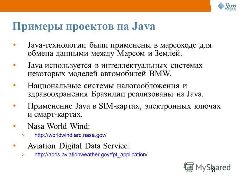 8 Примеры проектов на Java Java-технологии были применены в марсоходе для обмена данными между Марсом и Землей. Java используется в интеллектуальных системах некоторых моделей автомобилей BMW. Национальные системы налогообложения и здравоохранения Бр