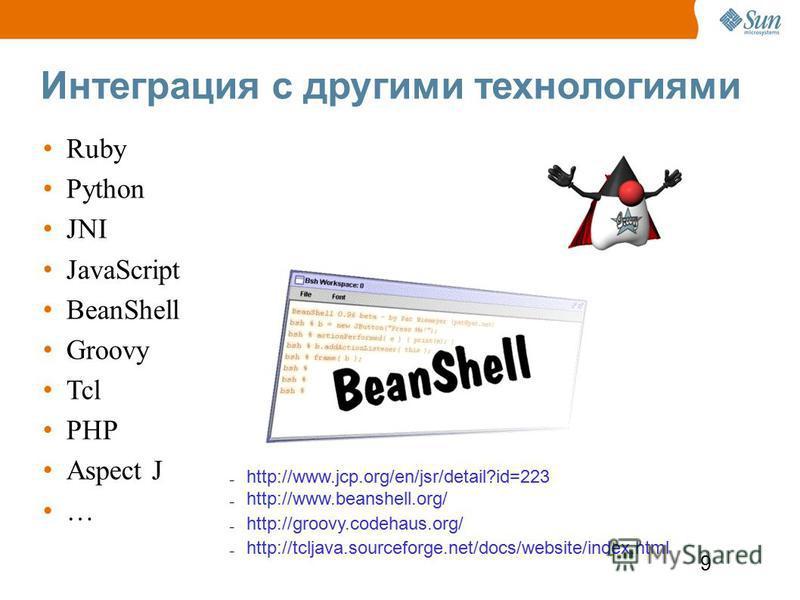 9 Интеграция с другими технологиями Ruby Python JNI JavaScript BeanShell Groovy Tcl PHP Aspect J … – http://www.jcp.org/en/jsr/detail?id=223 – http://www.beanshell.org/ – http://groovy.codehaus.org/ – http://tcljava.sourceforge.net/docs/website/index