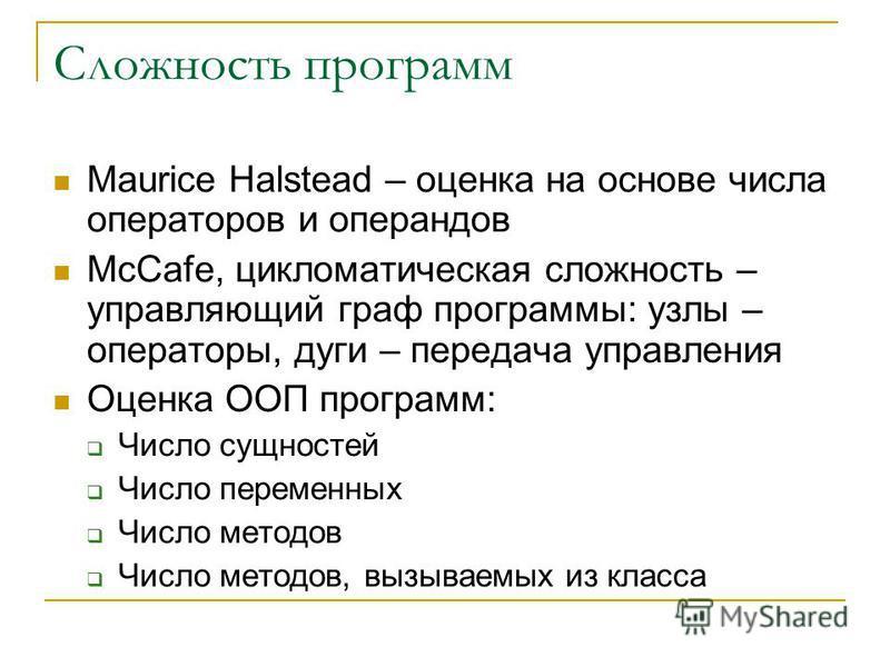 Сложность программ Maurice Halstead – оценка на основе числа операторов и операндов McCafe, цикломатическая сложность – управляющий граф программы: узлы – операторы, дуги – передача управления Оценка ООП программ: Число сущностей Число переменных Чис