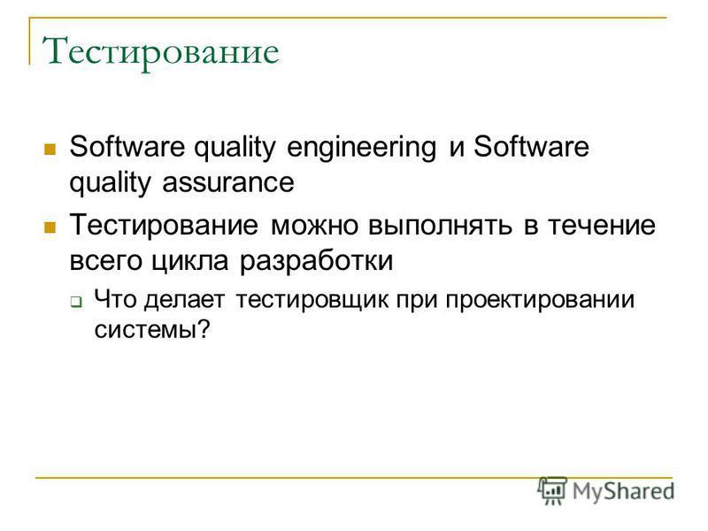 Тестирование Software quality engineering и Software quality assurance Тестирование можно выполнять в течение всего цикла разработки Что делает тестировщик при проектировании системы?