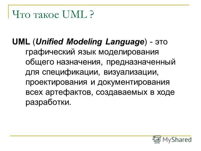 Что такое UML ? UML (Unified Modeling Language) - это графический язык моделирования общего назначения, предназначенный для спецификации, визуализации, проектирования и документирования всех артефактов, создаваемых в ходе разработки.