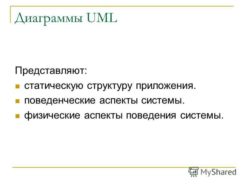 Диаграммы UML Представляют: статическую структуру приложения. поведенческие аспекты системы. физические аспекты поведения системы.