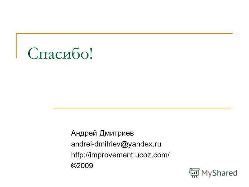 Спасибо! Андрей Дмитриев andrei-dmitriev@yandex.ru http://improvement.ucoz.com/ ©2009