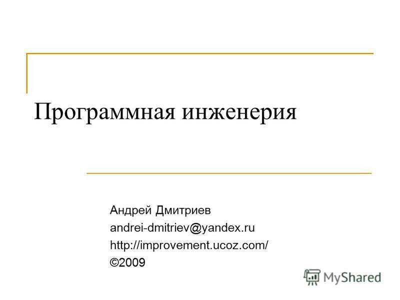 Программная инженерия Андрей Дмитриев andrei-dmitriev@yandex.ru http://improvement.ucoz.com/ ©2009