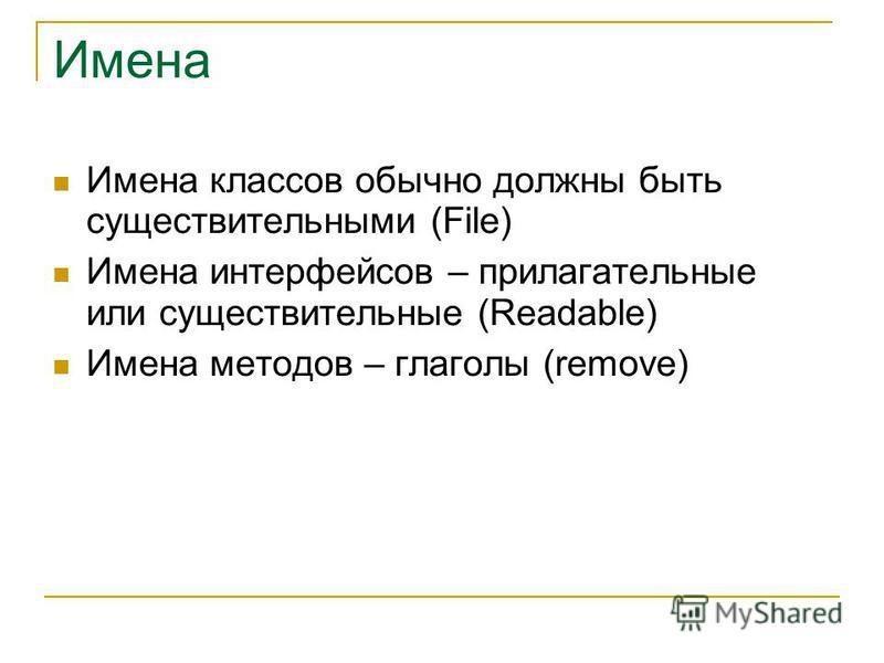 Имена Имена классов обычно должны быть существительными (File) Имена интерфейсов – прилагательные или существительные (Readable) Имена методов – глаголы (remove)