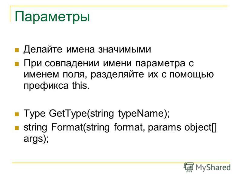 Параметры Делайте имена значимыми При совпадении имени параметра с именем поля, разделяйте их с помощью префикса this. Type GetType(string typeName); string Format(string format, params object[] args);