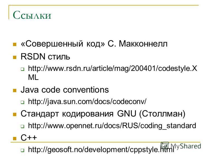 Ссылки «Совершенный код» С. Макконнелл RSDN стиль http://www.rsdn.ru/article/mag/200401/codestyle.X ML Java code conventions http://java.sun.com/docs/codeconv/ Стандарт кодирования GNU (Столлман) http://www.opennet.ru/docs/RUS/coding_standard С++ htt