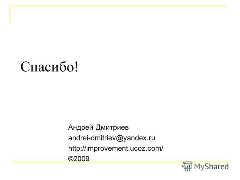Спасибо! Андрей Дмитриев andrei-dmitriev@yandex.ru http://improvement.ucoz.com/ ©2009