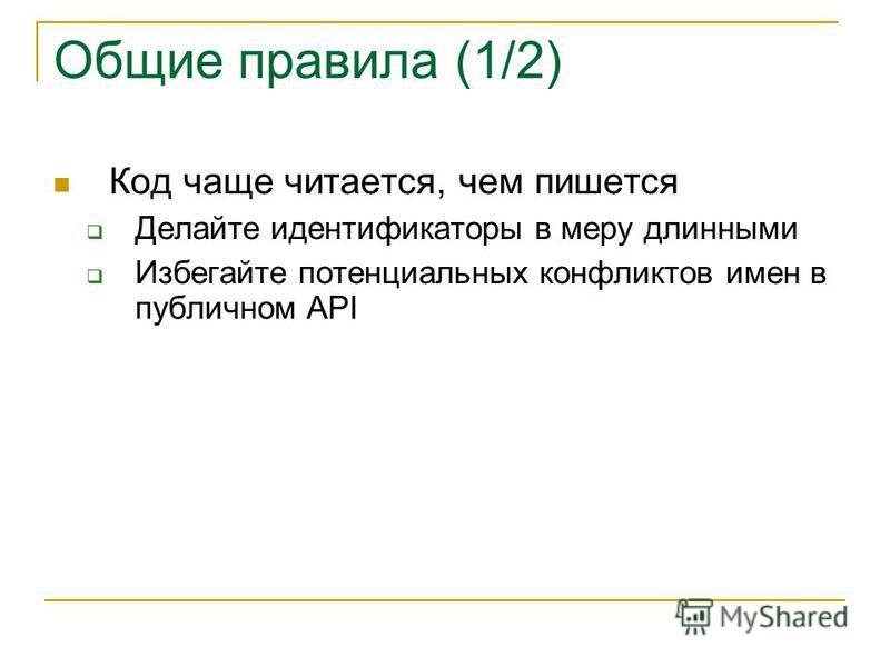 Общие правила (1/2) Код чаще читается, чем пишется Делайте идентификаторы в меру длинными Избегайте потенциальных конфликтов имен в публичном API