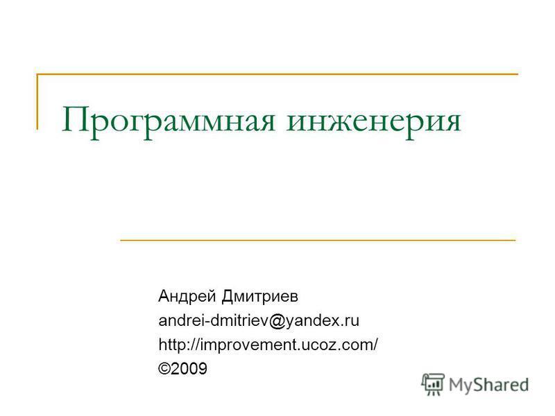 Программная инженерия Андрей Дмитриев andrei-dmitriev@yandex.ru http://improvement.ucoz.com/ ©2009