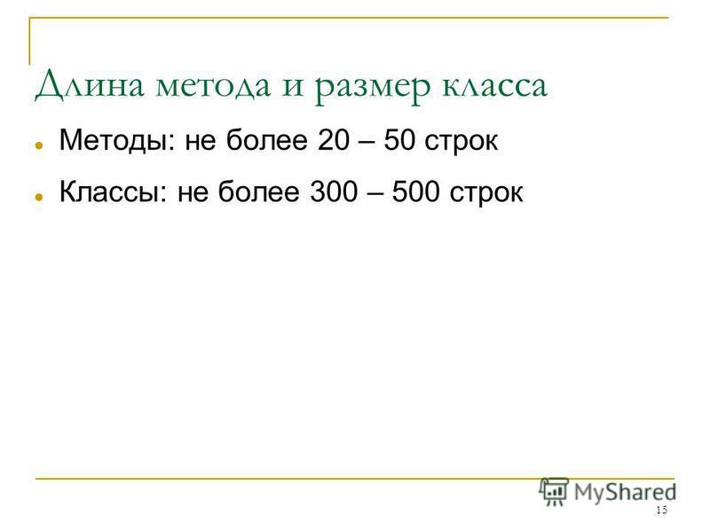 15 Длина метода и размер класса Методы: не более 20 – 50 строк Классы: не более 300 – 500 строк