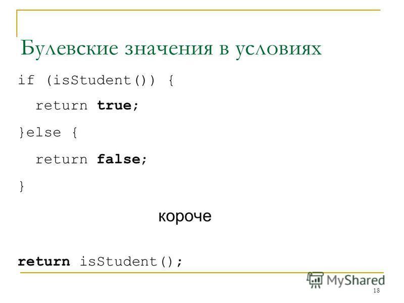 18 Булевские значения в условиях if (isStudent()) { return true; }else { return false; } короче return isStudent();
