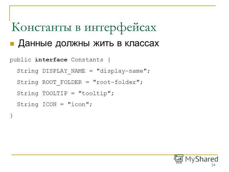 24 Константы в интерфейсах Данные должны жить в классах public interface Constants { String DISPLAY_NAME = display-name; String ROOT_FOLDER = root-folder; String TOOLTIP = tooltip; String ICON = icon; }
