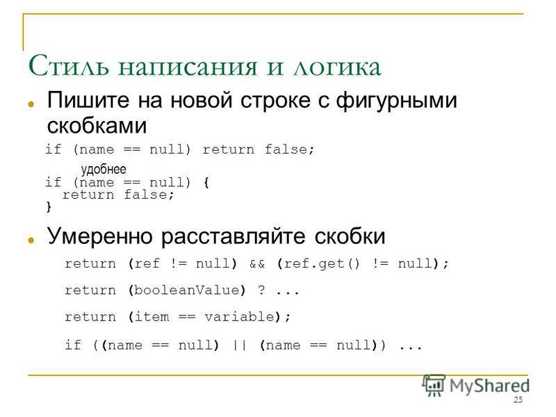 25 Стиль написания и логика Пишите на новой строке с фигурными скобками if (name == null) return false; удобнее if (name == null) { return false; } Умеренно расставляйте скобки return (ref != null) && (ref.get() != null); return (booleanValue) ?... r
