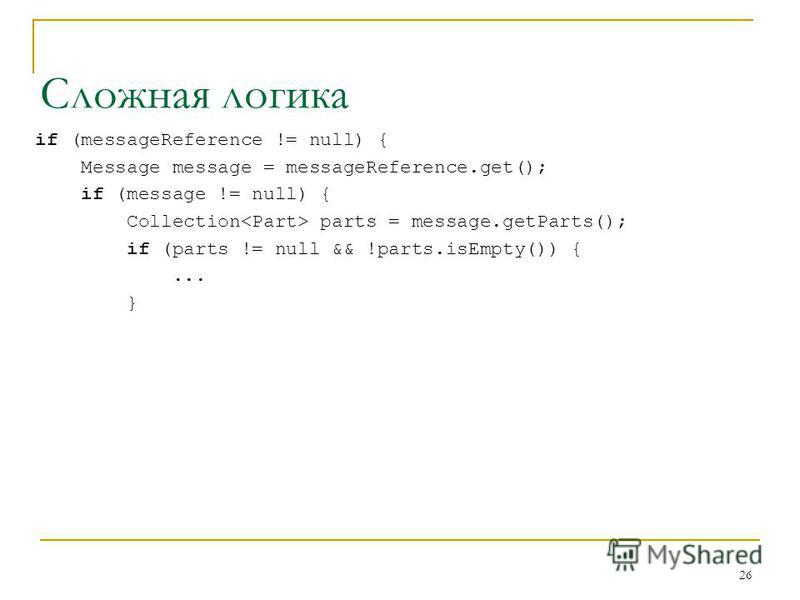26 Сложная логика if (messageReference != null) { Message message = messageReference.get(); if (message != null) { Collection parts = message.getParts(); if (parts != null && !parts.isEmpty()) {... }