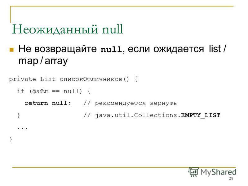 28 Неожиданный null Не возвращайте null, если ожидается list / map / array private List список Отличников() { if (файл == null) { return null; // рекомендуется вернуть } // java.util.Collections.EMPTY_LIST... }