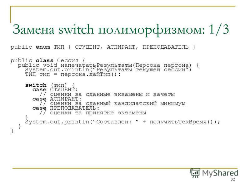 32 Замена switch полиморфизмом: 1/3 public enum ТИП { СТУДЕНТ, АСПИРАНТ, ПРЕПОДАВАТЕЛЬ } public class Сессия { public void напечатать Результаты(Персона персона) { System.out.println(Результаты текущей сессии) ТИП тип = персона.дай Тип(): switch (тип