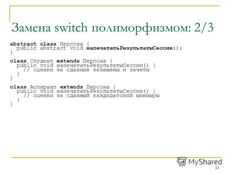 33 Замена switch полиморфизмом: 2/3 abstract class Персона { public abstract void напечатать РезультатыСессии(); } class Студент extends Персона { public void напечатать РезультатыСессии() { // оценки за сданные экзамены и зачеты } class Аспирант ext