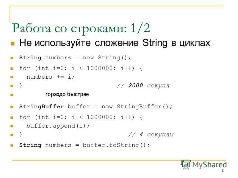 8 Работа со строками: 1/2 Не используйте сложение String в циклах String numbers = new String(); for (int i=0; i < 1000000; i++) { numbers += i; } // 2000 секунд гораздо быстрее StringBuffer buffer = new StringBuffer(); for (int i=0; i < 1000000; i++