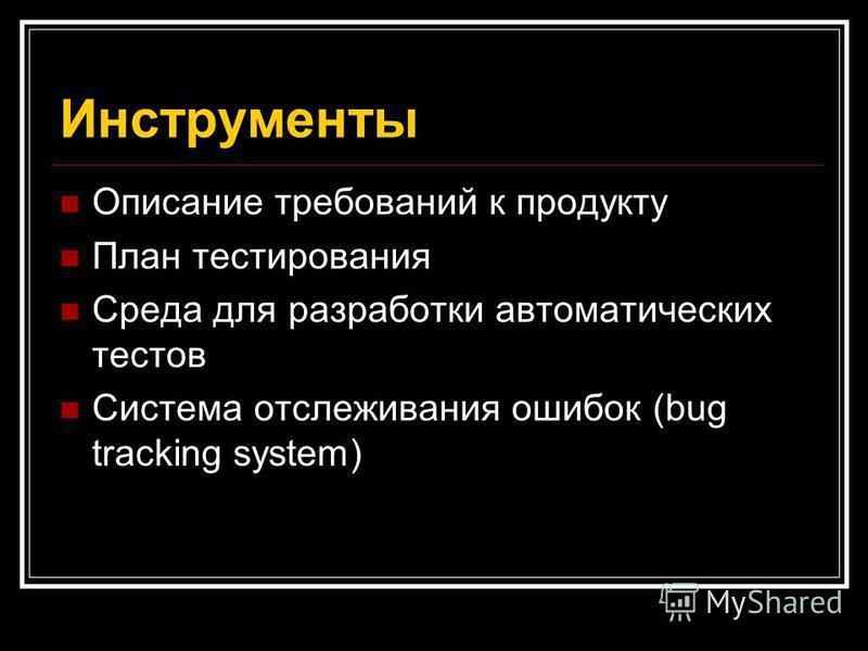 Инструменты Описание требований к продукту План тестирования Среда для разработки автоматических тестов Система отслеживания ошибок (bug tracking system)