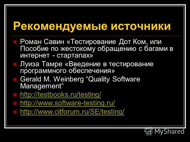 Рекомендуемые источники Роман Савин «Тестирование Дот Ком, или Пособие по жестокому обращению с багами в интернет - стартапах» Луиза Тамре «Введение в тестирование программного обеспечения» Gerald M. Weinberg Quality Software Management http://testbo
