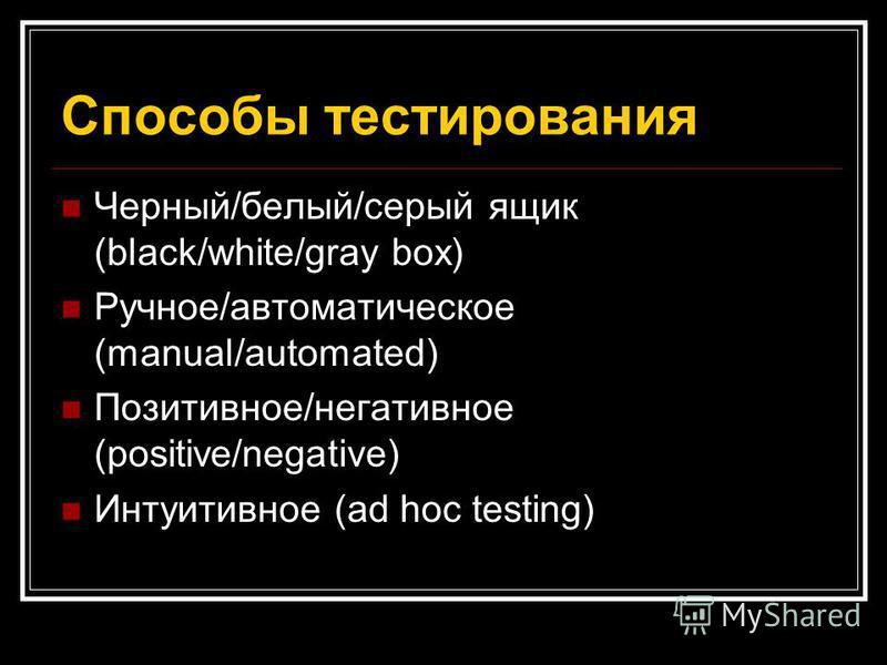 Способы тестирования Черный/белый/серый ящик (black/white/gray box) Ручное/автоматическое (manual/automated) Позитивное/негативное (positive/negative) Интуитивное (ad hoc testing)