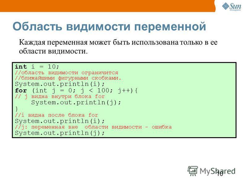 10 Область видимости переменной int i = 10; //область видимости ограничится //ближайшими фигурными скобками. System.out.println(i); for (int j = 0; j < 100; j++){ // j видна внутри блока for System.out.println(j); } //i видна после блока for System.o