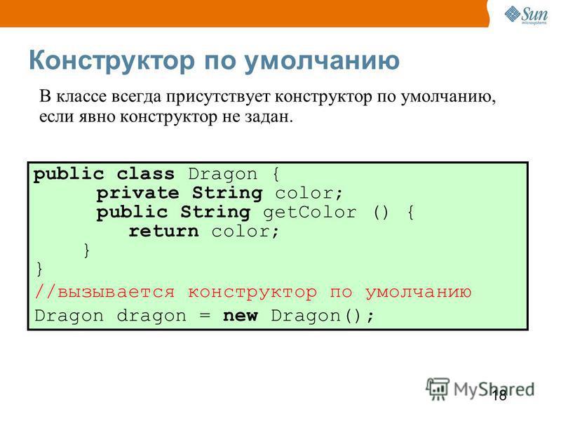 18 Конструктор по умолчанию В классе всегда присутствует конструктор по умолчанию, если явно конструктор не задан. public class Dragon { private String color; public String getColor () { return color; } //вызывается конструктор по умолчанию Dragon dr